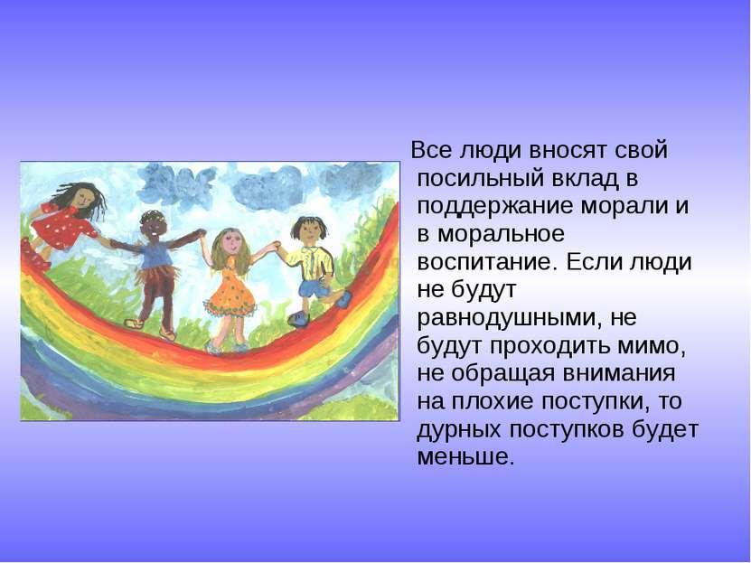 Все люди вносят свой посильный вклад в поддержание морали и в моральное воспи...