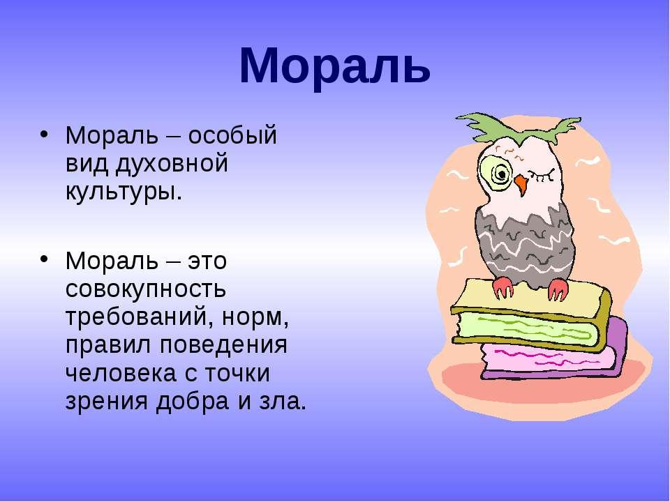 Мораль Мораль – особый вид духовной культуры. Мораль – это совокупность требо...