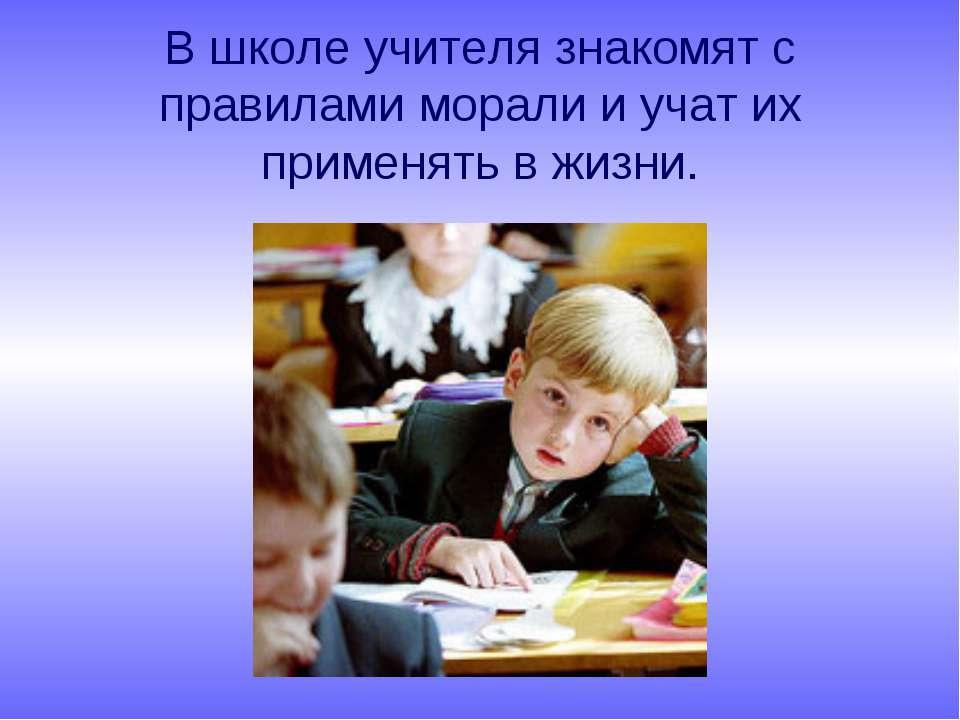 В школе учителя знакомят с правилами морали и учат их применять в жизни.