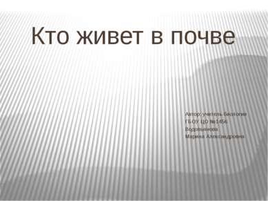 Кто живет в почве Автор: учитель биологии ГБОУ ЦО №1456 Водопьянова Марина Ал...