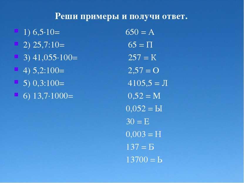 Реши примеры и получи ответ. 1) 6,5·10= 650 = А 2) 25,7:10= 65 = П 3) 41,055·...