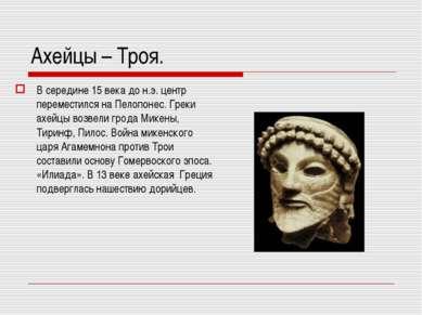 Ахейцы – Троя. В середине 15 века до н.э. центр переместился на Пелопонес. Гр...