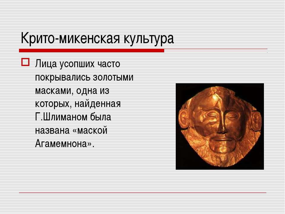 Крито-микенская культура Лица усопших часто покрывались золотыми масками, одн...
