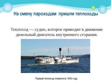 На смену пароходам пришли теплоходы Теплоход— судно, которое приводит в движ...