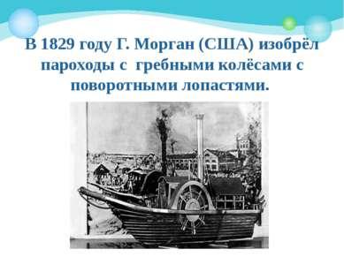 В 1829году Г. Морган (США) изобрёл пароходы с гребными колёсами с поворотным...