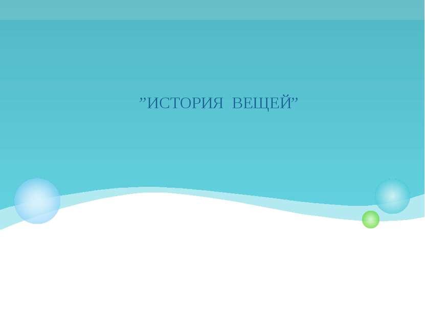 """""""ИСТОРИЯ ВЕЩЕЙ"""""""