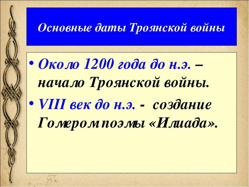 Основные даты Троянской войны Около 1200 года до н.э. – начало Троянской войн...