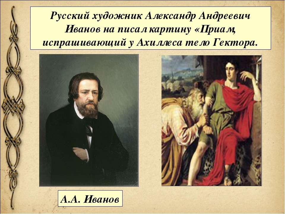 Русский художник Александр Андреевич Иванов на писал картину «Приам, испрашив...