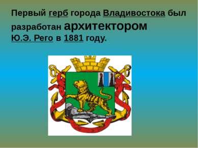 Первый герб города Владивостока был разработан архитектором Ю.Э. Рего в 1881 ...