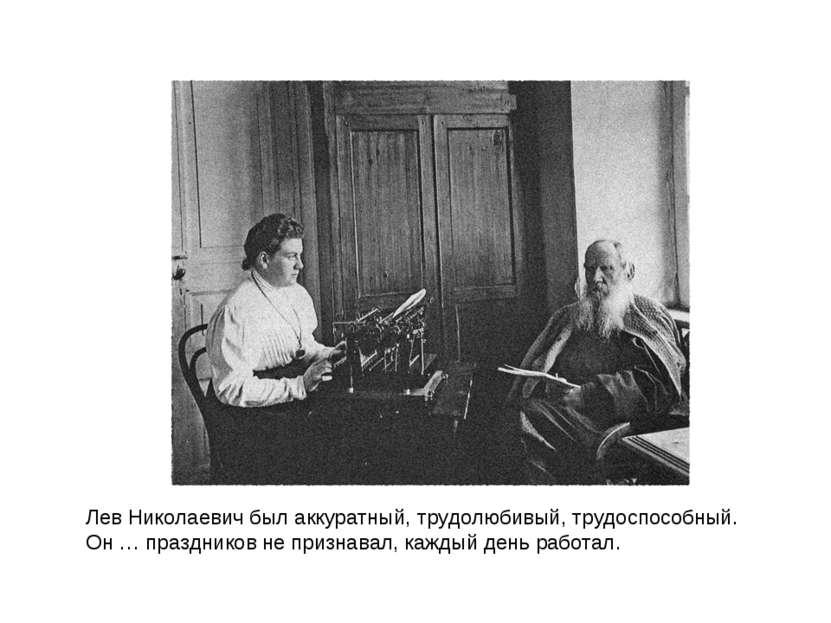 Лев Николаевич был аккуратный, трудолюбивый, трудоспособный. Он … праздников ...