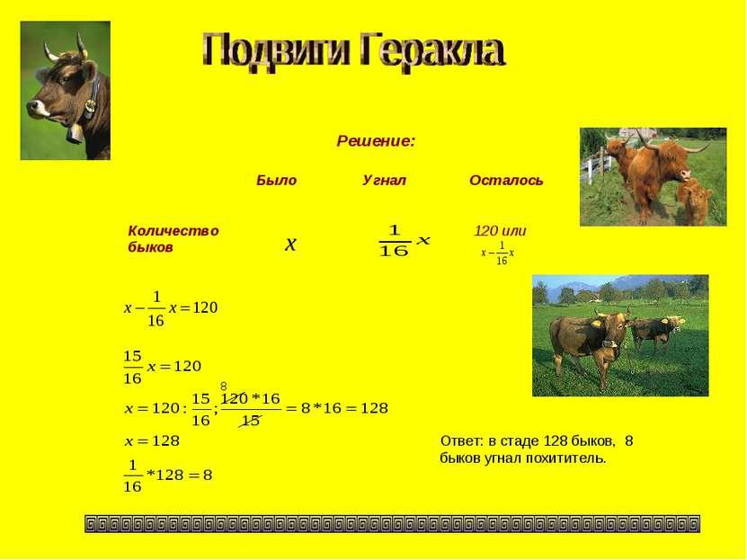 Решение: Ответ: в стаде 128 быков, 8 быков угнал похититель. 8 Было Угнал Ост...