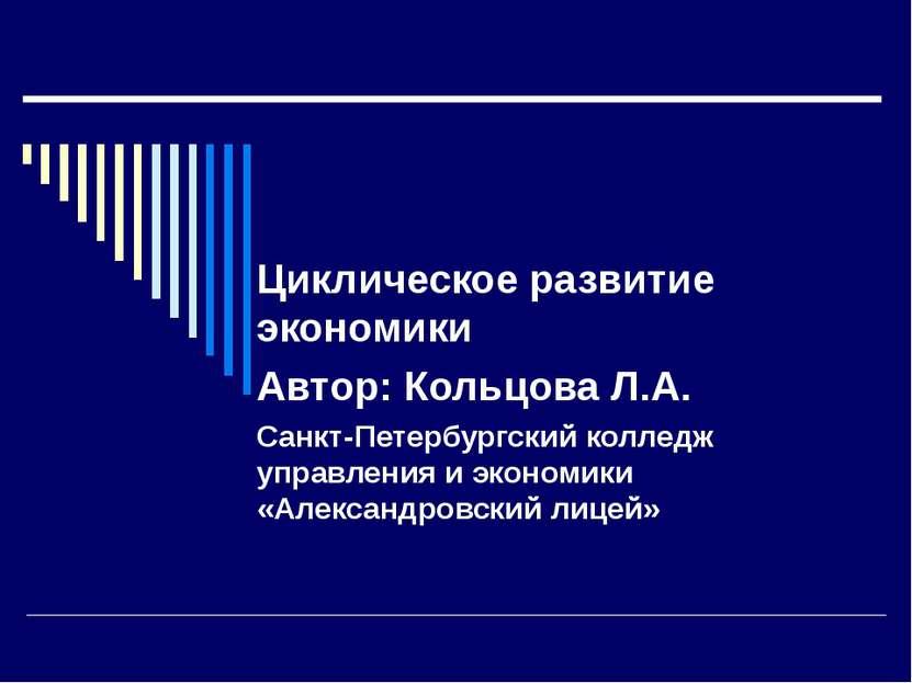 Циклическое развитие экономики Автор: Кольцова Л.А. Санкт-Петербургский колле...