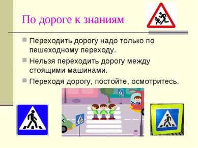 По дороге к знаниям Переходить дорогу надо только по пешеходному переходу. Не...