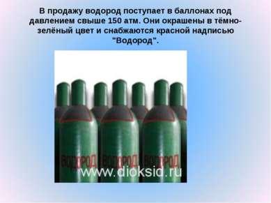 В продажу водород поступает в баллонах под давлением свыше 150 атм. Они окраш...