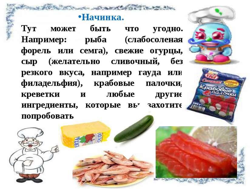 Начинка. Тут может быть что угодно. Например: рыба (слабосоленая форель или с...