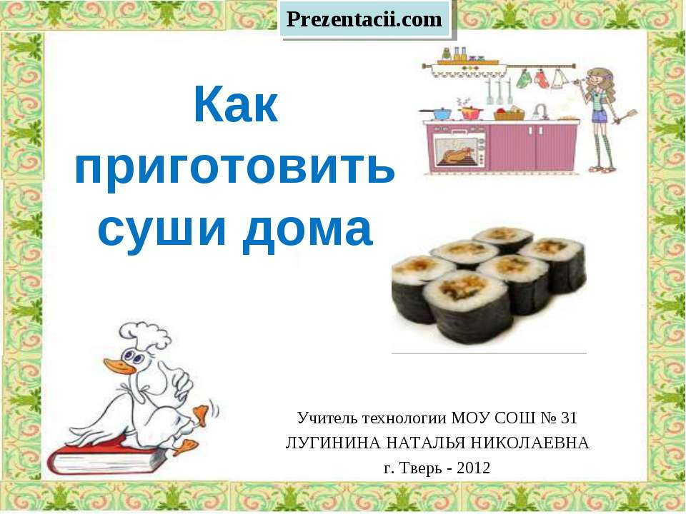 Как приготовить суши дома Учитель технологии МОУ СОШ № 31 ЛУГИНИНА НАТАЛЬЯ НИ...