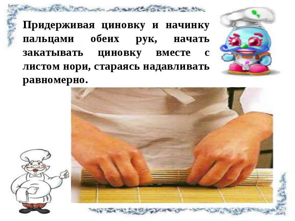 Придерживая циновку и начинку пальцами обеих рук, начать закатывать циновку в...