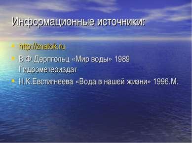 Информационные источники: http://znatok.ru В.Ф.Дерпгольц «Мир воды» 1989 Гидр...