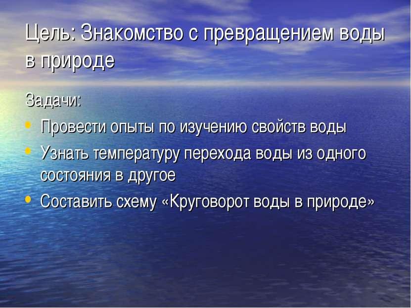 Цель: Знакомство с превращением воды в природе Задачи: Провести опыты по изуч...