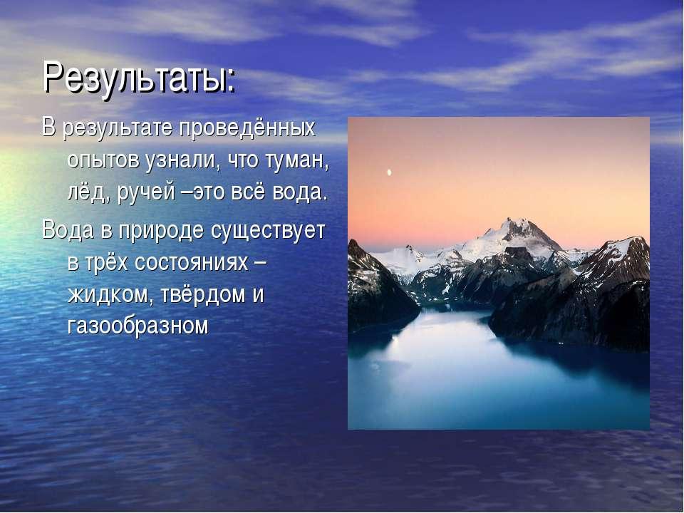 Результаты: В результате проведённых опытов узнали, что туман, лёд, ручей –эт...