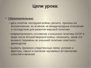 Цели урока: Образовательные: дать понятие «холодная война»,уяснить причины ее...