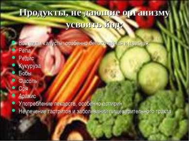 Продукты, не дающие организму усвоить йод: Все виды капусты, особенно белокоч...
