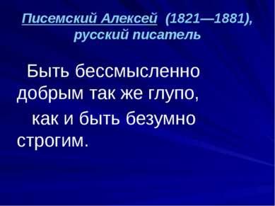 Писемский Алексей (1821—1881), русский писатель Быть бессмысленно добрым так ...