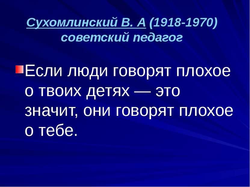 Сухомлинский В. А (1918-1970) советский педагог Если люди говорят плохое о тв...