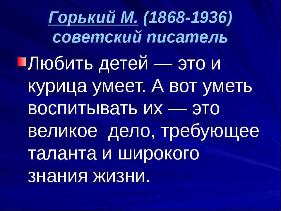Горький М. (1868-1936) советский писатель Любить детей — это и курица умеет. ...