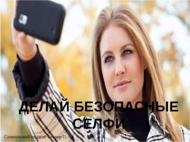 ДЕЛАЙ БЕЗОПАСНЫЕ СЕЛФИ Социальный педагог-Беккер О.А.