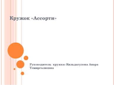 Кружок «Ассорти» Руководитель кружка: Кильдагулова Анара Темиргалиевна