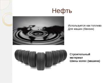 Нефть Используется как топливо Для машин (бензин) Строительный материал Шины ...