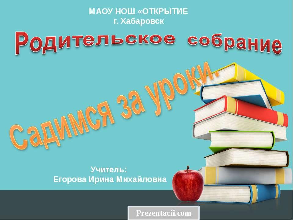 МАОУ НОШ «ОТКРЫТИЕ г. Хабаровск Учитель: Егорова Ирина Михайловна