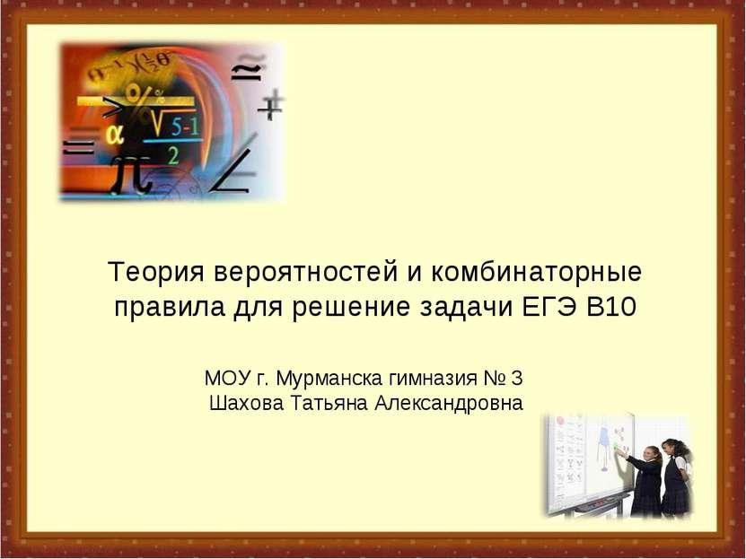 Теория вероятностей и комбинаторные правила для решение задачи ЕГЭ В10 МОУ г....
