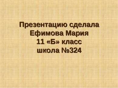 Презентацию сделала Ефимова Мария 11 «Б» класс школа №324