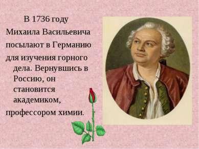 В 1736 году Михаила Васильевича посылают в Германию для изучения горного дела...