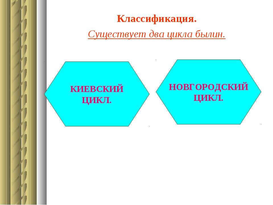 Классификация. Существует два цикла былин. КИЕВСКИЙ ЦИКЛ. НОВГОРОДСКИЙ ЦИКЛ.