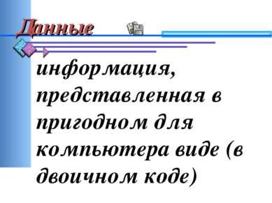Данные информация, представленная в пригодном для компьютера виде (в двоичном...
