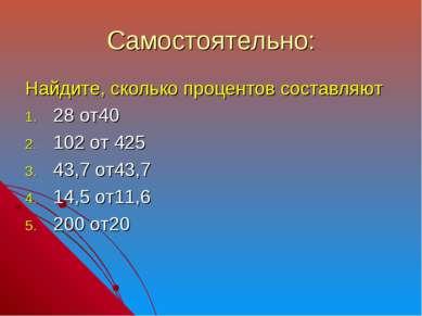 Самостоятельно: Найдите, сколько процентов составляют 28 от40 102 от 425 43,7...