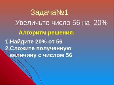 Увеличьте число 56 на 20% Задача№1 Алгоритм решения: Найдите 20% от 56 Сложит...