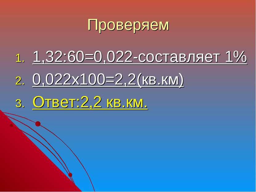 Проверяем 1,32:60=0,022-составляет 1% 0,022х100=2,2(кв.км) Ответ:2,2 кв.км.