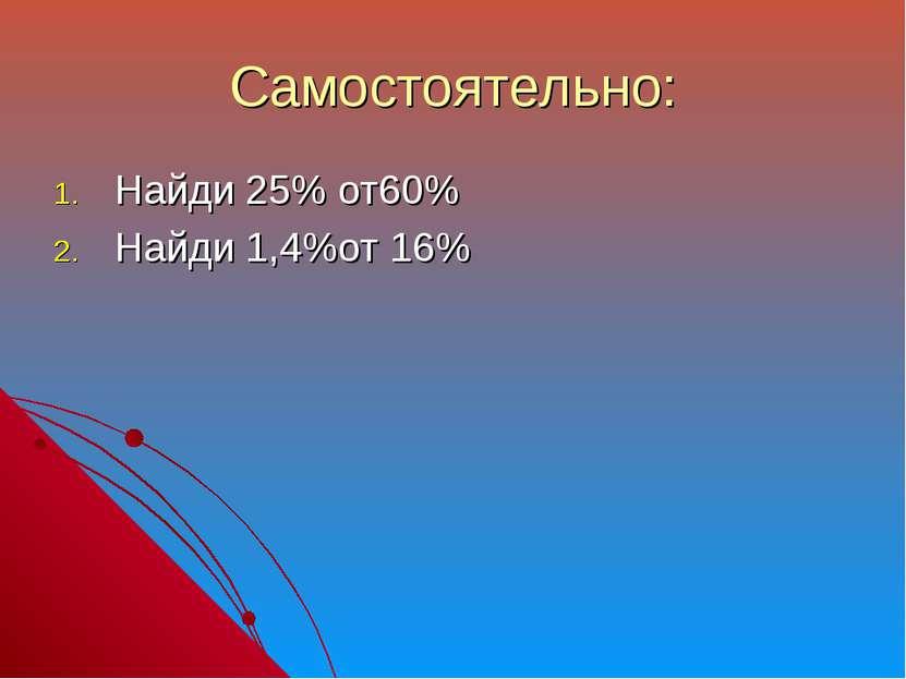 Самостоятельно: Найди 25% от60% Найди 1,4%от 16%