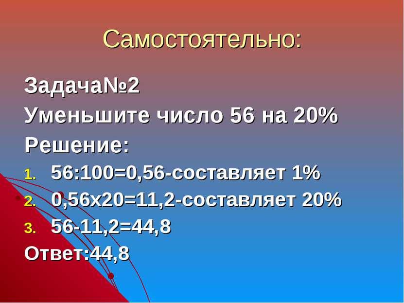 Самостоятельно: Задача№2 Уменьшите число 56 на 20% Решение: 56:100=0,56-соста...