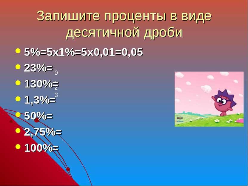 Запишите проценты в виде десятичной дроби 5%=5х1%=5х0,01=0,05 23%= 130%= 1,3%...