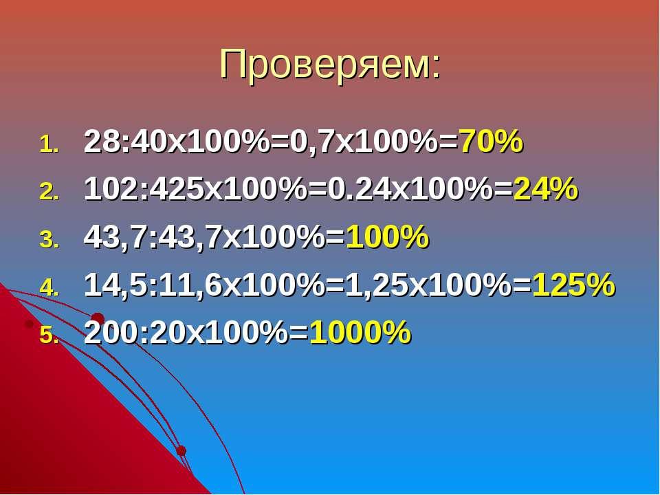 Проверяем: 28:40х100%=0,7х100%=70% 102:425х100%=0.24х100%=24% 43,7:43,7х100%=...