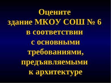Оцените здание МКОУ СОШ № 6 в соответствии с основными требованиями, предъявл...