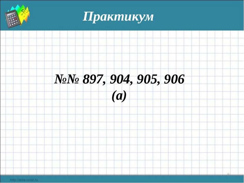 * Практикум №№ 897, 904, 905, 906 (а)