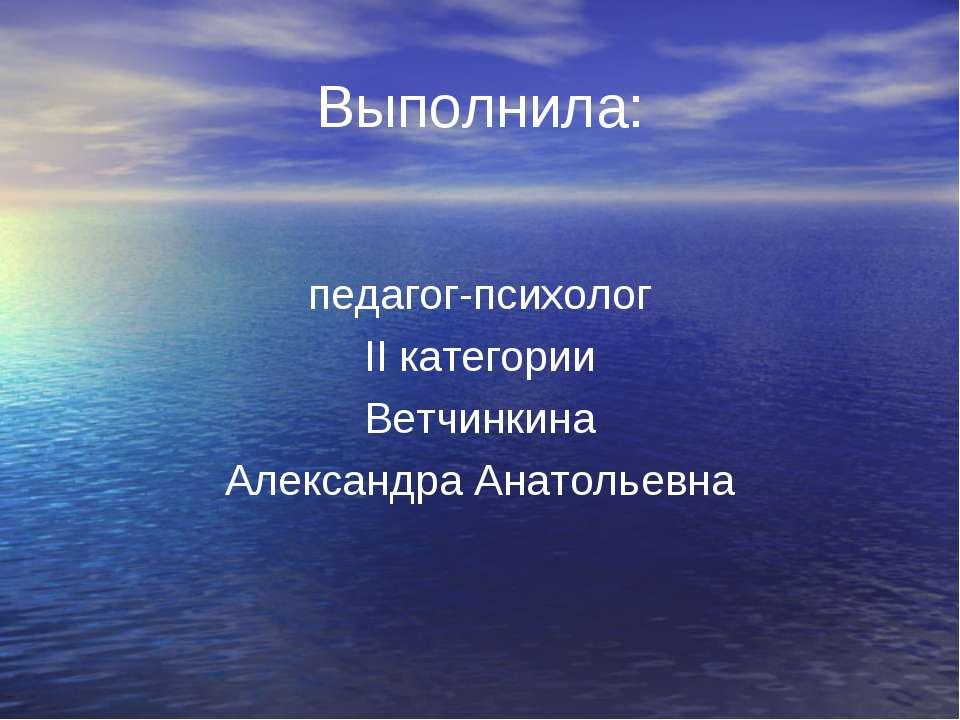 Выполнила: педагог-психолог II категории Ветчинкина Александра Анатольевна