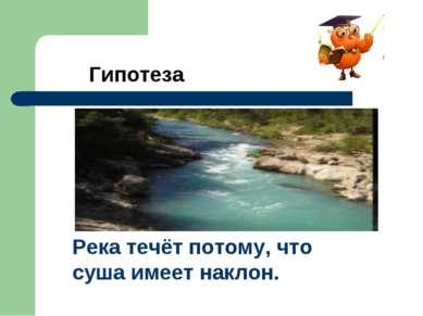 Гипотеза Река течёт потому, что суша имеет наклон.