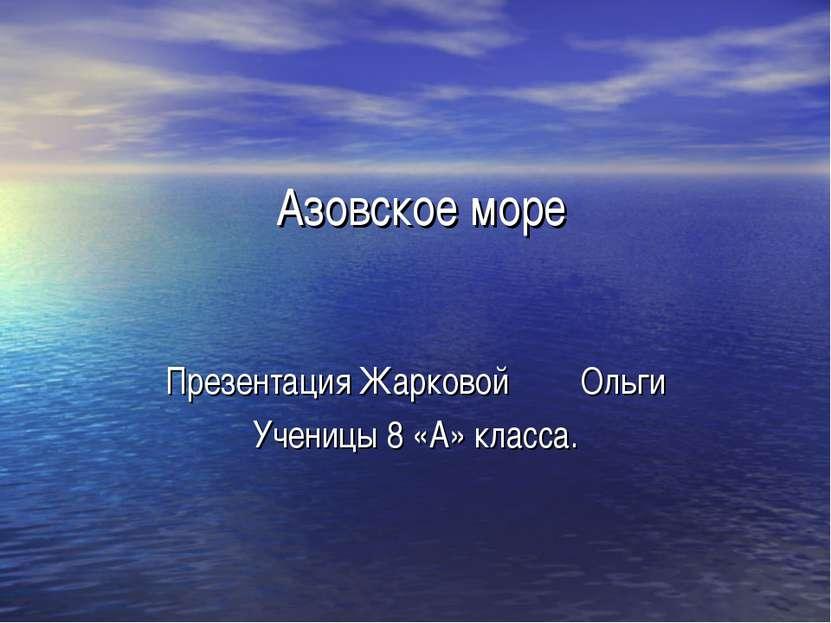 Азовское море Презентация Жарковой Ольги Ученицы 8 «А» класса.
